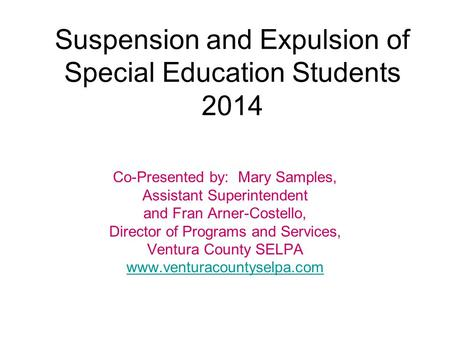 Suspension and Expulsion of Special Education Students 2014 Co-Presented by: Mary Samples, Assistant Superintendent and Fran Arner-Costello, Director of.