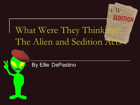 What Were They Thinking?: The Alien and Sedition Acts By Ellie DePastino.