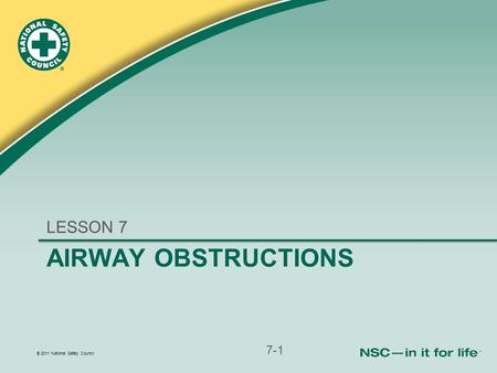 © 2011 National Safety Council AIRWAY OBSTRUCTIONS LESSON 7 7-1.