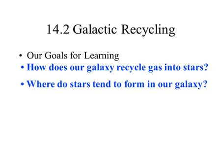 14.2 Galactic Recycling Our Goals for Learning How does our galaxy recycle gas into stars? Where do stars tend to form in our galaxy?