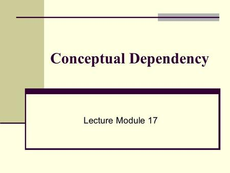 Conceptual Dependency Lecture Module 17. Conceptual Dependency (CD) ● CD theory was developed by Schank in 1973 to 1975 to represent the meaning of NL.