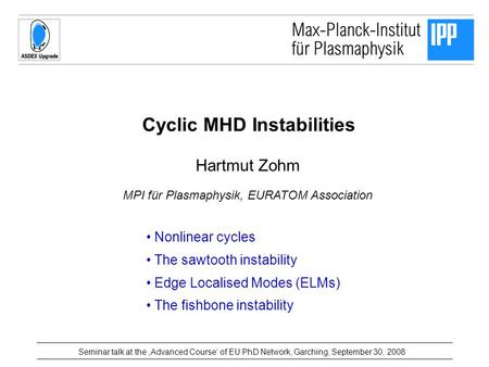 Cyclic MHD Instabilities Hartmut Zohm MPI für Plasmaphysik, EURATOM Association Seminar talk at the 'Advanced Course' of EU PhD Network, Garching, September.