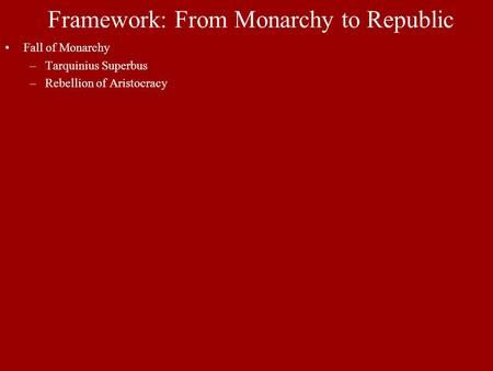 Framework: From Monarchy to Republic Fall of Monarchy –Tarquinius Superbus –Rebellion of Aristocracy.