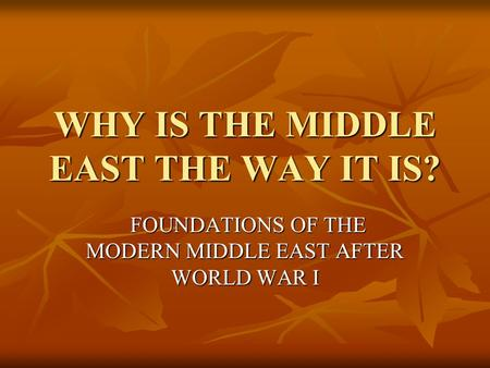 WHY IS THE MIDDLE EAST THE WAY IT IS? FOUNDATIONS OF THE MODERN MIDDLE EAST AFTER WORLD WAR I FOUNDATIONS OF THE MODERN MIDDLE EAST AFTER WORLD WAR I.