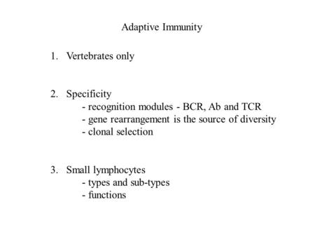 Adaptive Immunity 1.Vertebrates only 2.Specificity - recognition modules - BCR, Ab and TCR - gene rearrangement is the source of diversity - clonal selection.