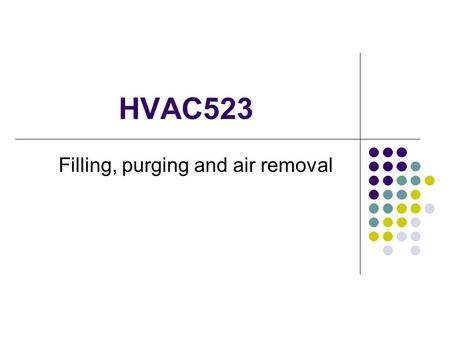 HVAC523 Filling, purging and air removal. Filling and Purging For a hydronic system to operate correctly and deliver silent comfort, it must be free of.