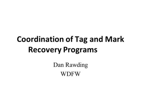 Coordination of Tag and Mark Recovery Programs Dan Rawding WDFW.
