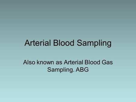 Arterial Blood Sampling Also known as Arterial Blood Gas Sampling. ABG.