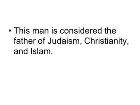 This man is considered the father of Judaism, Christianity, and Islam.