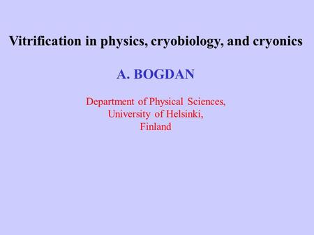 Vitrification in physics, cryobiology, and cryonics A. BOGDAN Department of Physical Sciences, University of Helsinki, Finland.