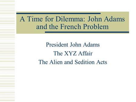 A Time for Dilemma: John Adams and the French Problem President John Adams The XYZ Affair The Alien and Sedition Acts.