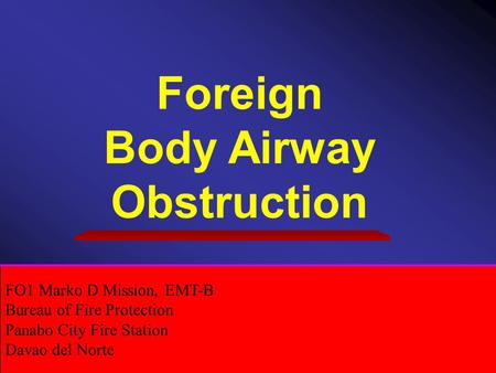 Foreign Body Airway Obstruction FO1 Marko D Mission, EMT-B Bureau of Fire Protection Panabo City Fire Station Davao del Norte.