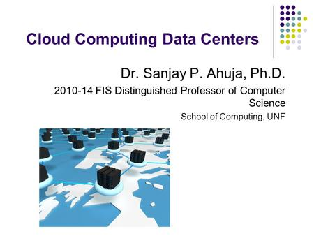 Cloud Computing Data Centers Dr. Sanjay P. Ahuja, Ph.D. 2010-14 FIS Distinguished Professor of Computer Science School of Computing, UNF.