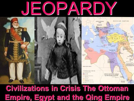 JEOPARDY Civilizations in Crisis The Ottoman Empire, Egypt and the Qing Empire.