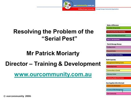 "© ourcommunity 2006 1 Resolving the Problem of the ""Serial Pest"" Mr Patrick Moriarty Director – Training & Development www.ourcommunity.com.au."