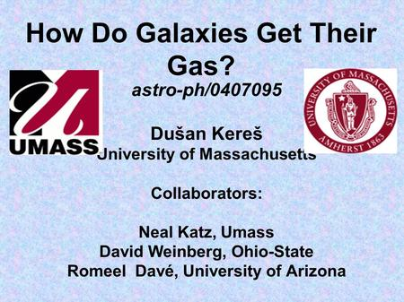 How Do Galaxies Get Their Gas? astro-ph/0407095 Dušan Kereš University of Massachusetts Collaborators: Neal Katz, Umass David Weinberg, Ohio-State Romeel.