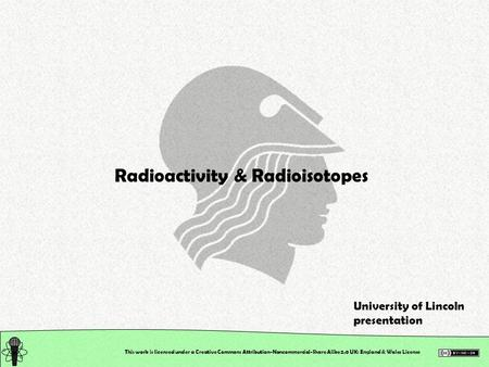 This work is licensed under a Creative Commons Attribution-Noncommercial-Share Alike 2.0 UK: England & Wales License Radioactivity & Radioisotopes University.