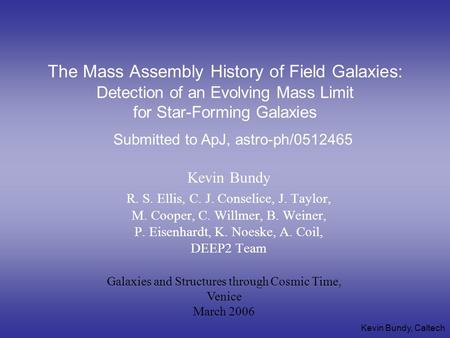 Kevin Bundy, Caltech The Mass Assembly History of Field Galaxies: Detection of an Evolving Mass Limit for Star-Forming Galaxies Kevin Bundy R. S. Ellis,