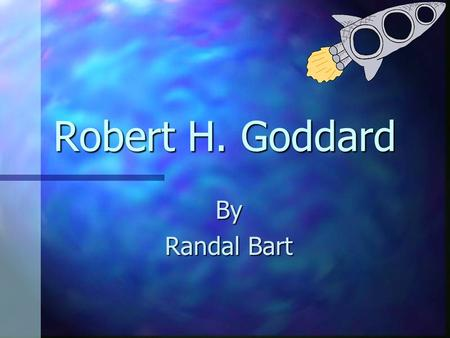 Robert H. Goddard By Randal Bart The Father of Modern Rocketry Robert H. Goddard first obtained public notice in 1907 in a cloud of smoke from a powder.