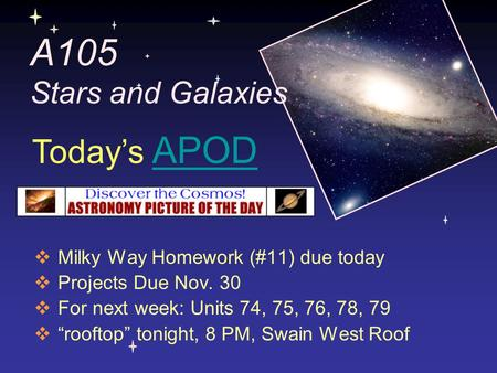 "A105 Stars and Galaxies  Milky Way Homework (#11) due today  Projects Due Nov. 30  For next week: Units 74, 75, 76, 78, 79  ""rooftop"" tonight, 8 PM,"