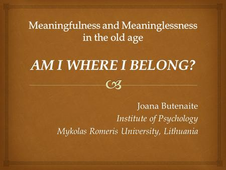 Meaningfulness and Meaninglessness in the old age AM I WHERE I BELONG?