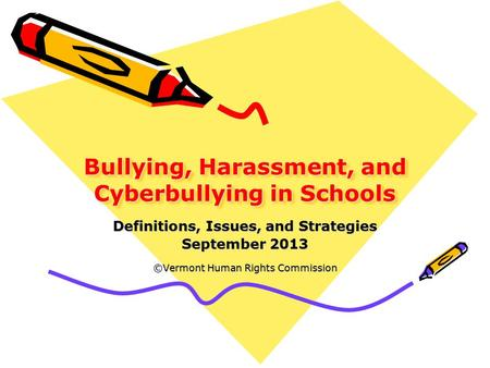 Bullying, Harassment, and Cyberbullying in Schools Definitions, Issues, and Strategies September 2013 ©Vermont Human Rights Commission.