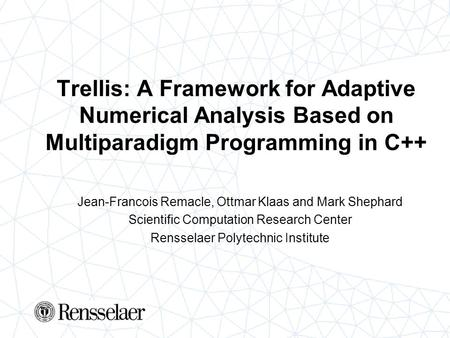 Trellis: A Framework for Adaptive Numerical Analysis Based on Multiparadigm Programming in C++ Jean-Francois Remacle, Ottmar Klaas and Mark Shephard Scientific.