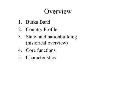 Overview 1.Burka Band 2.Country Profile 3.State- and nationbuilding (historical overview) 4.Core functions 5.Characteristics.