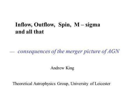 Inflow, Outflow, Spin, M – sigma and all that Andrew King Theoretical Astrophysics Group, University of Leicester — consequences of the merger picture.