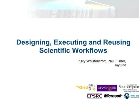 Designing, Executing and Reusing Scientific Workflows Katy Wolstencroft, Paul Fisher, myGrid.