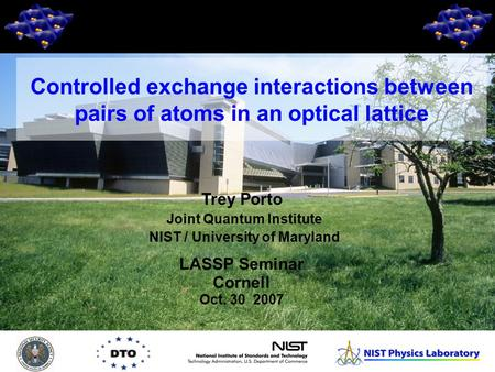 1 Trey Porto Joint Quantum Institute NIST / University of Maryland LASSP Seminar Cornell Oct. 30 2007 Controlled exchange interactions between pairs of.