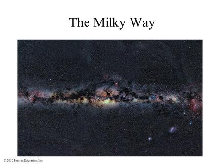 © 2010 Pearson Education, Inc. The Milky Way. © 2010 Pearson Education, Inc. Dusty gas clouds obscure our view because they absorb visible light. This.