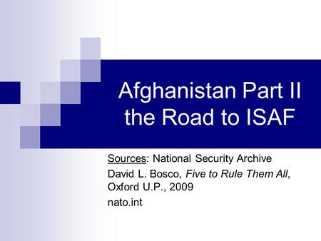 Afghanistan Part II the Road to ISAF Sources: National Security Archive David L. Bosco, Five to Rule Them All, Oxford U.P., 2009 nato.int.