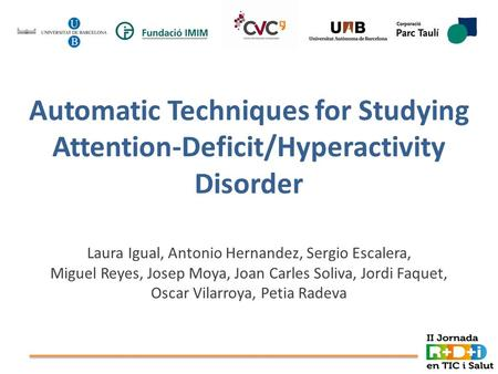 Automatic Techniques for Studying Attention-Deficit/Hyperactivity Disorder Laura Igual, Antonio Hernandez, Sergio Escalera, Miguel Reyes, Josep Moya, Joan.