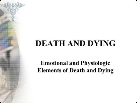 DEATH AND DYING Emotional and Physiologic Elements of Death and Dying.