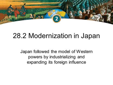 28.2 Modernization in Japan Japan followed the model of Western powers by industrializing and expanding its foreign influence.