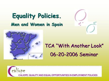 "Equality Policies. Men and Women in Spain TCA ""With Another Look"" 06-20-2006 Seminar CALIOPE: QUALITY AND EQUAL OPPORTUNITIES IN EMPLOYMENT POLICIES."