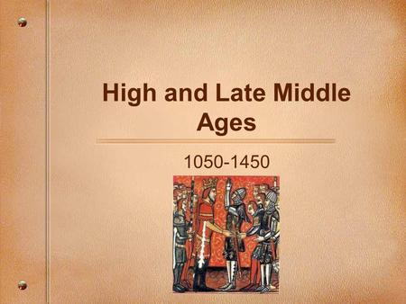 High and Late Middle Ages 1050-1450. Where it begins… -Feudalism is the way of life -Church & Nobles have a great deal of the power -Monarchs will attempt.