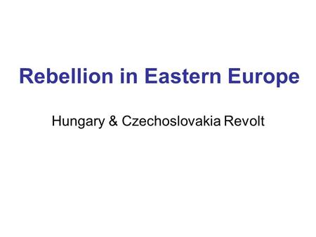 Rebellion in Eastern Europe Hungary & Czechoslovakia Revolt.