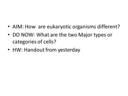 AIM: How are eukaryotic organisms different? DO NOW: What are the two Major types or categories of cells? HW: Handout from yesterday.