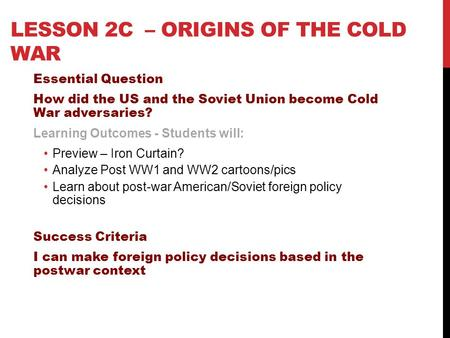 LESSON 2C – ORIGINS OF THE COLD WAR Essential Question How did the US and the Soviet Union become Cold War adversaries? Learning Outcomes - Students will: