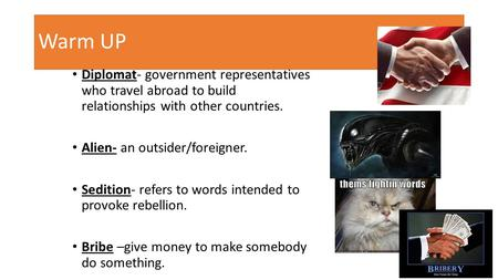 Warm UP Diplomat- government representatives who travel abroad to build relationships with other countries. Alien- an outsider/foreigner. Sedition- refers.