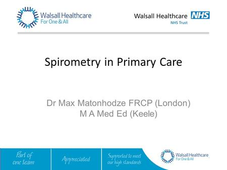 Spirometry in Primary Care Dr Max Matonhodze FRCP (London) M A Med Ed (Keele)