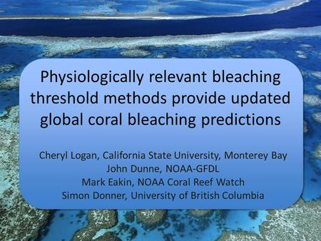 Physiologically relevant bleaching threshold methods provide updated global coral bleaching predictions Cheryl Logan, California State University, Monterey.