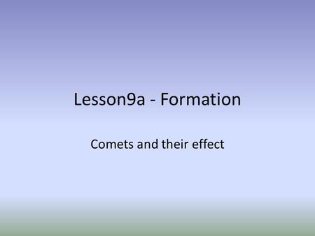 Lesson9a - Formation Comets and their effect.