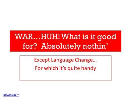 WAR…HUH! What is it good for? Absolutely nothin' Except Language Change… For which it's quite handy Edwin Starr.