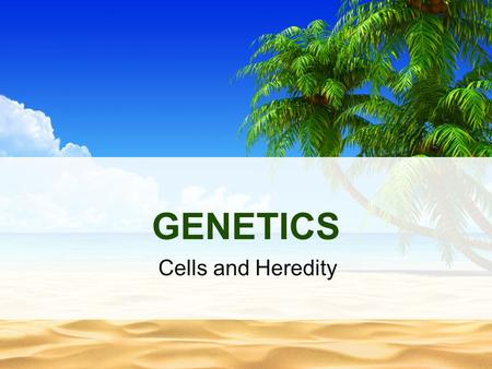GENETICS Cells and Heredity.