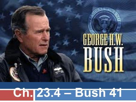 Ch. 23.4 – Bush 41. George H.W. Bush  Youngest WWII pilot (illegally)  Ambassador to the UN under Nixon  Director of the CIA  VP under Reagan  Background.