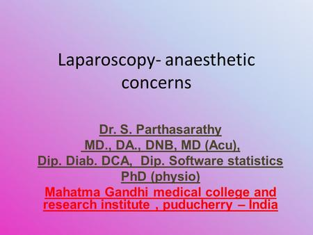 Laparoscopy- anaesthetic concerns Dr. S. Parthasarathy MD., DA., DNB, MD (Acu), Dip. Diab. DCA, Dip. Software statistics PhD (physio) Mahatma Gandhi medical.