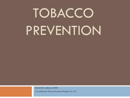 TOBACCO PREVENTION Marcia Brown-Machen, M.P.H. City of Berkeley Tobacco Prevention Program, Oct. 2014.